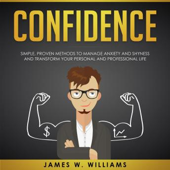 Confidence: Simple, Proven Methods to Manage Anxiety and Shyness, and Transform Your Personal and Professional Life, James W. Williams