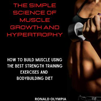 The Simple Science of Muscle Growth and Hypertrophy: How to Build Muscle Using the Best Strength Training Exercises and Bodybuilding Diet