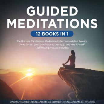 Guided Meditations 12 Books in 1: The Ultimate Mindfulness Meditation Collection to defeat Anxiety, Sleep Better, overcome Trauma, Letting go and love Yourself – Self Healing Practice included!