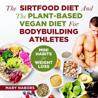 Sirtfood Diet and The Plant-Based Vegan Diet for Bodybuilding Athletes: Mini Habits for Weight Loss, Mary Nabors