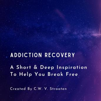 Download Addiction Recovery, A Short & Deep Inspiration To Help You Break Free by C.W. V. Straaten