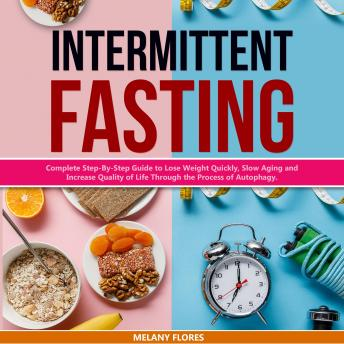 Intermittent Fasting: Complete Step-By-Step Guide to Lose Weight Quickly, Slow Aging and Increase Quality of Life Through the Process of Autophagy., Melany Flores
