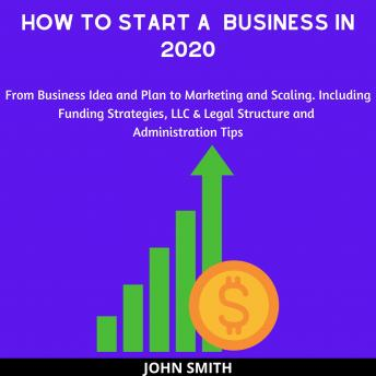 How to Start a  Business in 2020:: From Business Idea and Plan to Marketing and Scaling. Including Funding Strategies, LLC & Legal Structure and Administration Tips