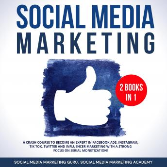 Social Media Marketing 2 Books in 1: A Crash Course to become an Expert in Facebook Ads, Instagram, Tik Tok, Twitter and Influencer Marketing with a strong focus on serial Monetization!