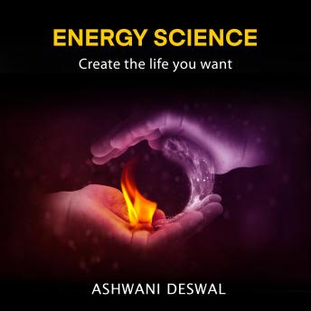 ENERGY SCIENCE: Create The Life You Want, Ashwani Deswal