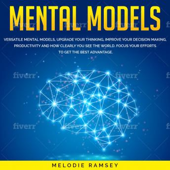 Mental models: 9 Versatile Mental Models, Upgrade Your Thinking, Improve Your Decision Making, Productivity And How Clearly You See The World. Focus Your Efforts To Get The Best Advantage, Melodie Ramsey