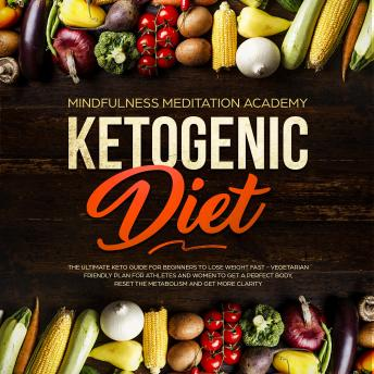 Ketogenic Diet: The Ultimate Keto Guide for Beginners to lose Weight fast – Vegetarian Friendly Plan for Athletes and Women to get a Perfect Body, reset the Metabolism and get more clarity