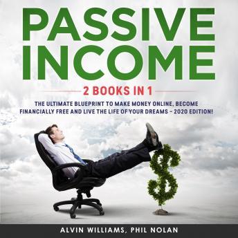 Passive Income 2 Books in 1: The Ultimate Blueprint to make Money Online, become Financially Free and live the Life of your Dreams – 2020 Edition!, Phil Nolan Alvin Williams