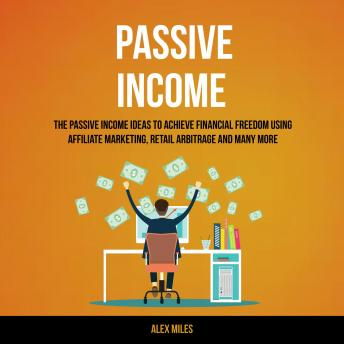 Passive Income: The Passive Income Ideas To Achieve Financial Freedom Using Affiliate Marketing, Retail Arbitrage and many more, Alex Miles