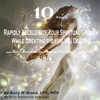 Download 10 Ways to Rapidly Accelerate Your Spiritual Growth While Creating the Life You Deserve: Real Success in Living Authentically by Ncc Lpc Kory M Wood
