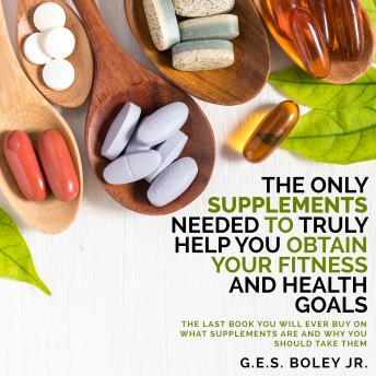 Only Supplements You Need to Truly Help Achieve Your Fitness and Health Goals: The Last Book You Will Ever Need On What Supplements Are and Why You Are Taking Them, G.E.S. Boley Jr.