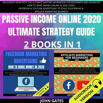 Download Passive Income Online 2020 Ultimate Strategy Guide 2 Books in 1: Accelerate Now With the Ultimate Mastery Workbook for Beginners and Advanced. How to Make Money Online in 2020 Using Facebook & Youtube by John Gates