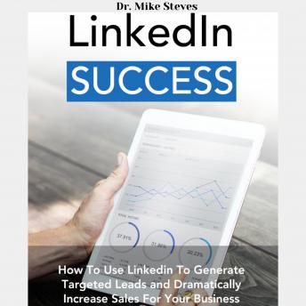LinkedIn Success: How To Use Linkedin To Generated Leads And Dramatically Increase Sales For Your Business