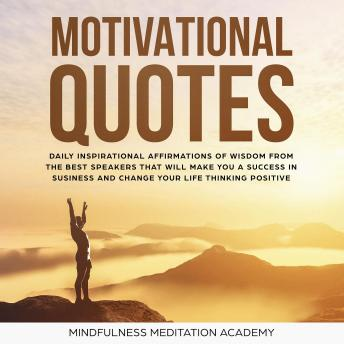 Motivational quotes: 1000+ Daily inspirational Affirmations of Wisdom from the best Speeches that will change your Life and Business by thinking positive and living with Happiness