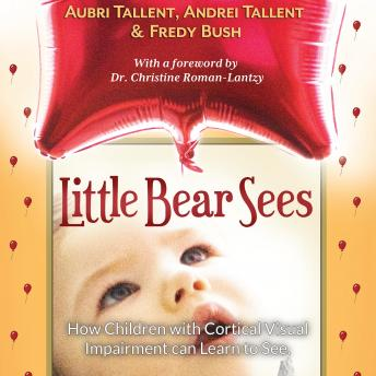 Download Little Bear Sees: How Children with Cortical Visual Impairment Can Learn to See by Andrei Tallent, Fredy Bush, Aubri Tallent