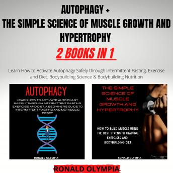 Autophagy + The Simple Science of Muscle Growth and Hypertrophy 2 Books in 1: Learn How to Activate Autophagy Safely through Intermittent Fasting, Exercise and Diet. Bodybuilding Science & Bodybuildin