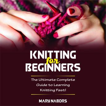 Knitting for Beginners: The Ultimate Complete Guide To Learning Knitting Fast! (New Version)