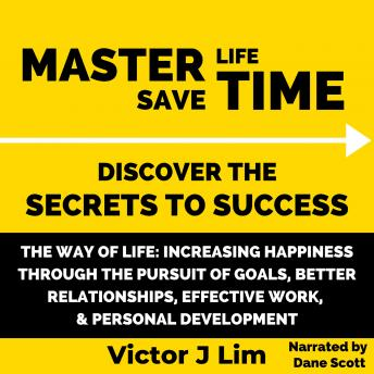 Download Way of Life, The: Increasing Happiness through the Pursuit of Goals, Better Relationships, Effective Work, and Personal Development: Master Life Save Time: Discover the Secrets to Success by Victor Lim