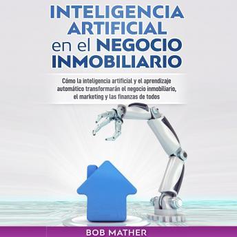 Inteligencia Artificial en el Negocio Inmobiliario: Cómo la inteligencia artificial y el aprendizaje automático transformarán el negocio inmobiliario, el marketing y las finanzas de todos