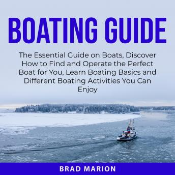 Boating Guide: The Essential Guide on Boats, Discover How to Find and Operate the Perfect Boat for Y