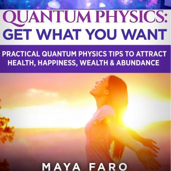 Quantum Physics: Get What You Want: Practical Quantum Physics Tips to Attract Health, Happiness, Wealth & Abundance, Maya Faro