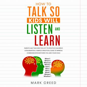 Download How to talk so kids will listen and learn: Parents & Teachers Tool Kit to Effective Children's Conversation, A Simple & Practical Guide to Improve Communication Between You & Your Child by Mark Creed