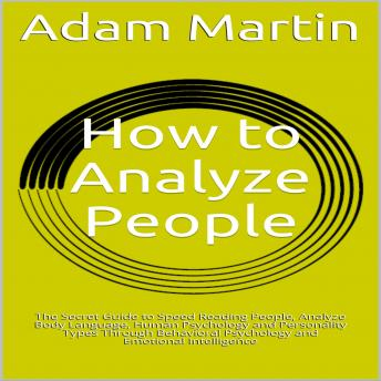 Download How to Analyze People: The Secret Guide to Speed Reading People, Analyze Body Language, Human Psychology and Personality Types Through Behavioral Psychology and Emotional Intelligence by Adam Martin