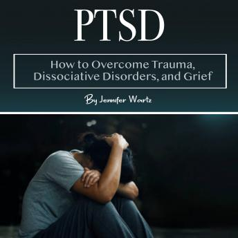 PTSD: How to Overcome Trauma, Dissociative Disorders, and Grief