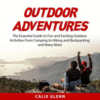 Outdoor Adventures: The Essential Guide to Fun and Exciting Outdoor Activities From Camping to Hikin