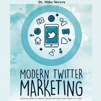 Modern Twitter Marketing: How To Earn A Passive Income One Tweet At A Time
