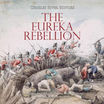 Eureka Rebellion, The: The History and Legacy of the Gold Miners' Uprising against the British in Australia