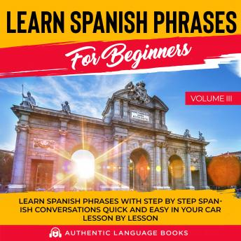 Learn Spanish Phrases For Beginners Volume III: Learn Spanish Phrases With Step By Step Spanish Conversations Quick And Easy In Your Car Lesson By Lesson