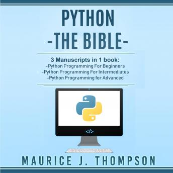 Python: - The Bible- 3 Manuscripts in 1 book: Python Programming for Beginners - Python Programming for Intermediates - Python Programming for Advanced