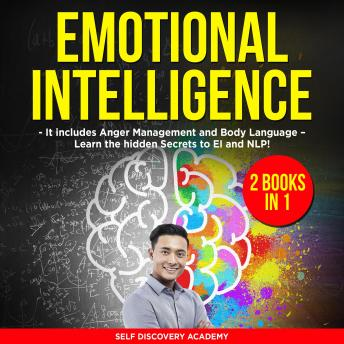 Download Emotional Intelligence 2 Books in 1: It includes Anger Management and Body Language – Learn the hidden Secrets to EI and NLP! by Self Discovery Academy