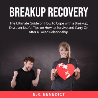 Breakup Recovery: The Ultimate Guide on How to Cope with a Breakup, Discover Useful Tips on How to S