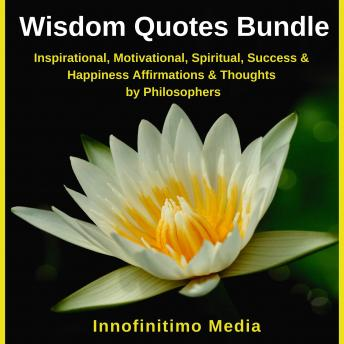 Wisdom Quotes Bundle: Inspirational, Motivational, Spiritual, Success and Happiness Affirmations and Thoughts by Philosophers, Innofinitimo Media