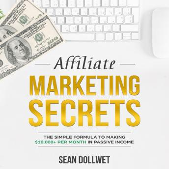 Affiliate Marketing: Secrets - The Simple Formula To Making $10,000+ Per Month In Passive Income