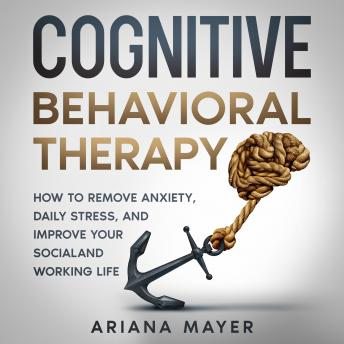 Download Cognitive Behavioral Therapy: How to Remove Anxiety, Daily Stress, and Improve Your Social and Working Life by Ariana Mayer
