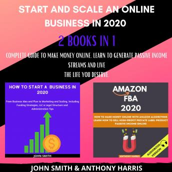 Start and Scale an Online Business in 2020 2 Books in 1: Complete Guide to Make Money Online. Learn to Generate Passive Income Streams and Live the Life you Deserve