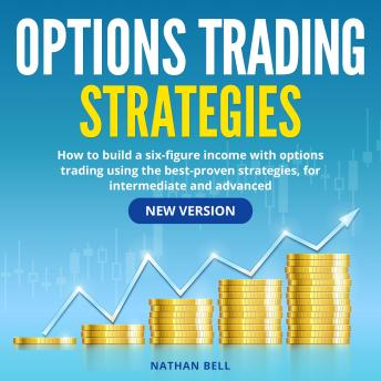 Options Trading Strategies: How to Build a Six-Figure Income with Options Trading Using the Best-Proven Strategies, for Intermediate and Advanced (New Version)