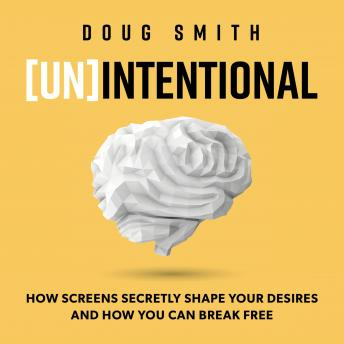 [Un]Intentional: How Screens Secretly Shape Your Desires, and How You Can Break Free, Doug Smith