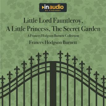 Little Lord Fauntleroy, A Little Princess, The Secret Garden: AFrances Hodgson Burnett Collection