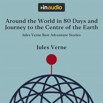 Around the World in 80 Days and Journey to the Centre of the Earth: Jules Verne Best Adventure Stori