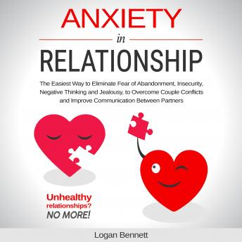 Anxiety in Relationship: The Easiest Way to Eliminate Fear of Abandonment, Insecurity, Negative Thinking and Jealousy to Overcome Couple Conflicts and Improve Communication Between Partners.