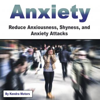 Anxiety: Reduce Anxiousness, Shyness, and Anxiety Attacks