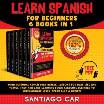 Learn Spanish for beginners: 6 books in 1. Your personal coach everywhere. Lessons for real life and travel. Fast and easy learning from absolute beginner to intermediate level. Speak like a native!