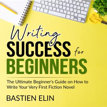 Writing Success for Beginners: The Ultimate Beginner's Guide on How to Write Your Very First Fiction Novel