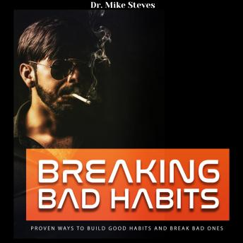 Breaking Bad Habits: Proven Ways To Build Good Habits And Break Bad Ones, Dr. Mike Steves
