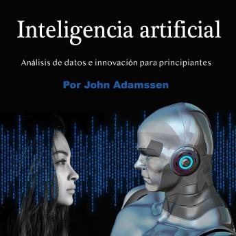Download Inteligencia artificial: Análisis de datos e innovación para principiantes by John Adamssen