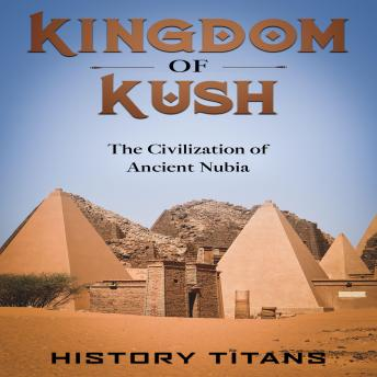 Download Kingdom of Kush: The Civilization of Ancient Nubia by History Titans